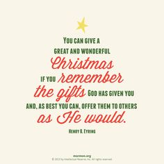 """""""You can give a great and wonderful Christmas if you remember the gifts God has given you, and as best you can, offer them to others as He would."""" –Henry B. Eyring"""