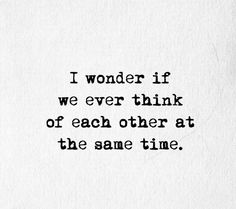 I wonder if we ever think of each other at the same time. #love #lovequotes