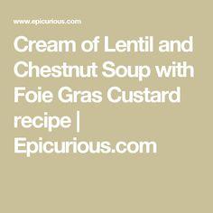 Cream of Lentil and Chestnut Soup with Foie Gras Custard recipe | Epicurious.com