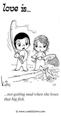 Love Is... not getting mad when she loses that big fish.