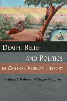 """""""Death, belief and politics in Central African history"""" by Walima T. Kalusa and Megan Vaughan"""