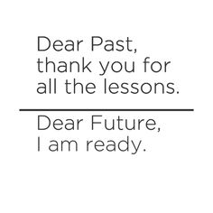 Dear past thank you for all the lessons. Dear future i am ready!