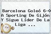 http://tecnoautos.com/wp-content/uploads/imagenes/tendencias/thumbs/barcelona-goleo-60-a-sporting-de-gijon-y-sigue-lider-de-la-liga.jpg Barcelona. Barcelona goleó 6-0 a Sporting de Gijón y sigue líder de la Liga ..., Enlaces, Imágenes, Videos y Tweets - http://tecnoautos.com/actualidad/barcelona-barcelona-goleo-60-a-sporting-de-gijon-y-sigue-lider-de-la-liga/
