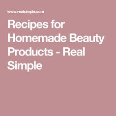 Recipes for Homemade Beauty Products - Real Simple