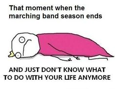 """Well, my school doesn't have a marching band, but after pep band is over, I'm all like : """"waaaah."""""""