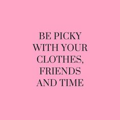 BE PICKY WITH YOUR CLOTHES, FRIENDS AND TIME.