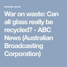 War on waste: Can all glass really be recycled? - ABC News (Australian Broadcasting Corporation)