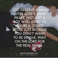 You deserve a man after God's own heart, not just a boy who goes to church. Don't settle just because you don't want to be single. Wait on the Lord for the real thing.