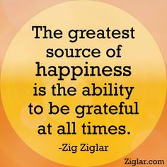 "The greatest source of happiness is the ability to be grateful at all times.""- Zig Ziglar"