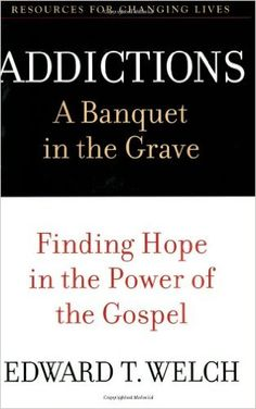 Addictions: A Banquet in the Grave: Finding Hope in the Power of the Gospel (Resources for Changing Lives): Edward T. Welch: 9780875526065: Amazon.com: Books