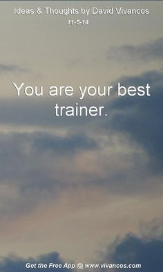 "November 5th 2014 Idea, ""You are your best trainer.""  https://www.youtube.com/watch?v=4BmG9_eyxAU"