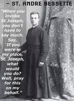 St. Andre Bessette Or If you were in my place, Blessed Mother, what would you do? Well, pray this on my behalf.""