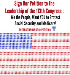 """""""We want to send a message to the 113th Congress: We the People, Want YOU to protect #SocialSecurity and #Medicare!""""    Share this with your friends!  http://www.thetruthnow.org/Petition"""