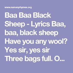 Baa Baa Black Sheep - Lyrics Baa, baa, black sheep Have you any wool? Yes sir, yes sir Three bags full. One for my master And one for the dame One for the little boy Who lives down the lane.