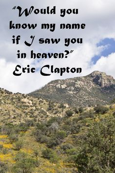 """Would you know my name if I saw you in heaven?"" Eric Clapton -- Explore journey quotes, both ancient and modern, at http://www.examiner.com/article/travel-a-road-of-literate-quotes-about-the-journey"