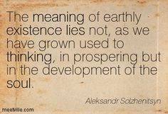 """The meaning of earthly existence lies not, as we have grown used to thinking, in prospering, but in the development of the soul."" - Aleksandr Solhenitsyn"