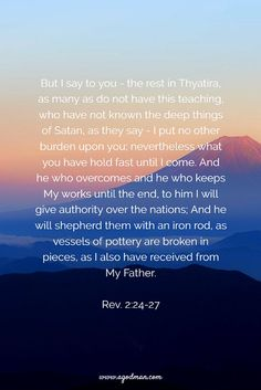 Rev. 2:24-27 But I say to you - the rest in Thyatira, as many as do not have this teaching, who have not known the deep things of Satan, as they say - I put no other burden upon you; nevertheless what you have hold fast until I come. And he who overcomes and he who keeps My works until the end, to him I will give authority over the nations; And he will shepherd them with an iron rod, as vessels of pottery are broken in pieces, as I also have received from My Father. Bible Verse quoted at…