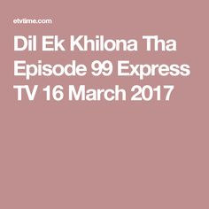 Dil Ek Khilona Tha Episode 99 Express TV 16 March 2017