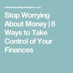 Stop Worrying About Money | 8 Ways to Take Control of Your Finances