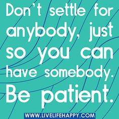 Don't settle for anybody, just so you can have somebody. Be patient. by deeplifequotes, via Flickr