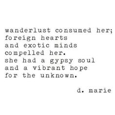 Wanderlust consumed her; foreign hearts and exotic minds compelled her. She had a gypsy soul and a vibrant hope for the unknown. ~ Travel Quotes | Erin Leigh Ever After