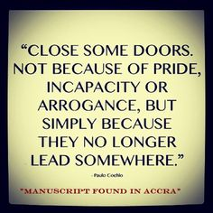 """""""Close some doors. Not because of pride, incapacity or arrogance, but simply because they no longer lead somewhere."""" - Paulo Coelho"""
