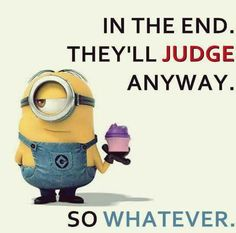 "Minion Quote | ""In the end, they'll judge anyway. So whatever."""