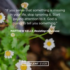 If you sense that something is missing in your life, stop ignoring it. Start paying attention to it. God is trying to tell you something. - Matthew Kelly, @DynamicCatholic's #BestLentEver #Lent2017
