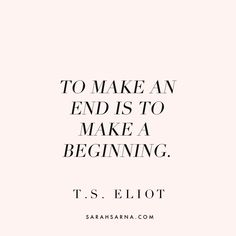 """""""To make an end is to make a beginning."""" - T.S. Eliot. Quotes, quoted."""