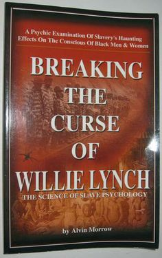 Breaking the Curse of Willie Lynch: The Science Of Slave Psychology: Alvin Morrow: #BlackHistory About time, Breaking The Curse Of Willie Lynch is a book long overdue! The depth of this man Alvin Morrow's understanding on how the infamous Willie Lynch Slave making techniques forced me to probe slavery lingering effects on my own conscious. I guarantee that who ever reads this book will never again be the same.