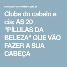 """Clube do cabelo e cia: AS 20 """"PÍLULAS DA BELEZA"""" QUE VÃO FAZER A SUA CABEÇA"""