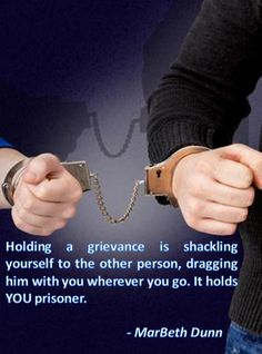 Holding a grievance is shackling yourself to the other person, dragging him with you wherever you go. It holds YOU prisoner.  - MarBeth Dunn