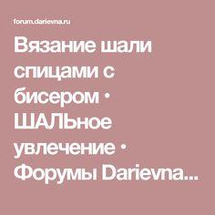 Вязание шали спицами с бисером • ШАЛЬное увлечение • Форумы Darievna.ru: вышивка, вязание, готовим вместе и многое другое своими руками