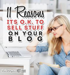 11 Reasons It's O.K. to Sell Stuff On Your Blog. Yes it is! Learn more from http://hobbytohot.com/ #blogging #wahm