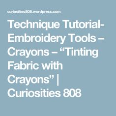 "Technique Tutorial- Embroidery Tools – Crayons – ""Tinting Fabric with Crayons"" 