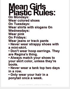 Mean Girls Plastic Rules: On Mondays: Wear colored shoes On Tuesdays: Wear shirts with slogans On Wednesdays: Wear pink On Fridays: Wear jeans or track pants Mean Girls Outfits, Mean Girls Movie, Mean Girls Plastics, Mean Girl Quotes, Regina George, Girls Rules, Musical Theatre, Funny Texts, Laugh Out Loud