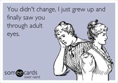 You didn't change, I just grew up and finally saw you through adult eyes.