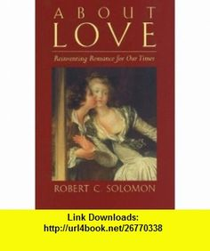 About Love Reinventing Romance for Our Times (9780872208582) Robert C. Solomon , ISBN-10: 0872208583  , ISBN-13: 978-0872208582 ,  , tutorials , pdf , ebook , torrent , downloads , rapidshare , filesonic , hotfile , megaupload , fileserve