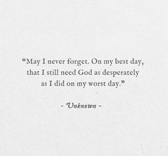 May I never forget. On my worst day, that I still need God as much as I did on my worst day. Learning to be aware that the bad times just draw me closer to you, Jesus. The Words, Cool Words, Beautiful Words, Beautiful Day Quotes, Bible Quotes, Me Quotes, Quotes About Prayer, Godly Quotes, Muslim Quotes