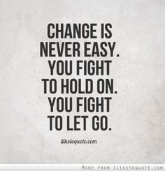 Change is never easy. You fight to hold on. You fight to let go.