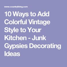 10 Ways to Add Colorful Vintage Style to Your Kitchen - Junk Gypsies Decorating Ideas