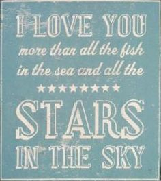 I Love You more than all the fish in the sea and all the stars in the sky.