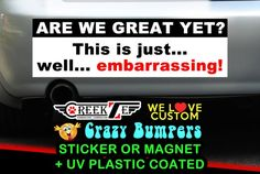 """Are We Great Yet? This Is Just Well... Embarrassing! Bumper Sticker or Magnet 8""""x2.4"""" 9""""x2.7"""" or 10""""x3"""" sizes available! by CREEKTEE"""