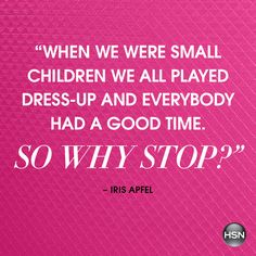 """When we were small children we all played dress-up and everbody had a good time. So why stop?"" - Iris Apfel"