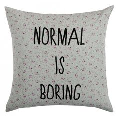 Normal is so boring. Spread the word.  This Normal is Boring cushion is certainly a statement piece! We love it. Text is silk screen printed on a grey fabric with flowers.  Materials: 100% cotton on front. 100% ...