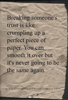 Breaking someone's trust is like crumpling up a perfect piece of paper. You can smooth it over, but it's never going to be the same again. This is true.