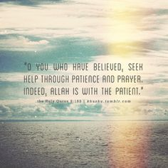 O you who have believed, seek help through patience and prayer. Indeed, Allah is with the patient. (2:153) Al Quran
