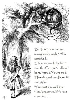"Alice - ""How do you know I'm mad?""  Cat - ""You must be or you wouldn't have come here."""