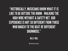 Historically, musicians know what it is like to be outside the norm - walking the high wire without a safety net. - Billy Joel at Lifehack Quotes Musician Quotes, Billy Joel, Musicians, Life Hacks, The Outsiders, Motivational Quotes, Google Search, Music Artists, Inspirational Qoutes