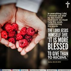 """In everything I did, I showed you that by this kind of hard work we must help the weak, remembering the words the Lord Jesus himself said: 'It is more blessed to give than to receive.' """" Acts 20:35 NIV"""